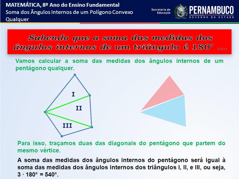 ...Vamos generalizar: S 3 = 180° ∙ 1 S 4 = 180° ∙ 2 (3 – 2) (4 – 2) MATEMÁTICA, 8º Ano do Ensino Fundamental Soma dos Ângulos Internos de um Polígono Convexo Qualquer