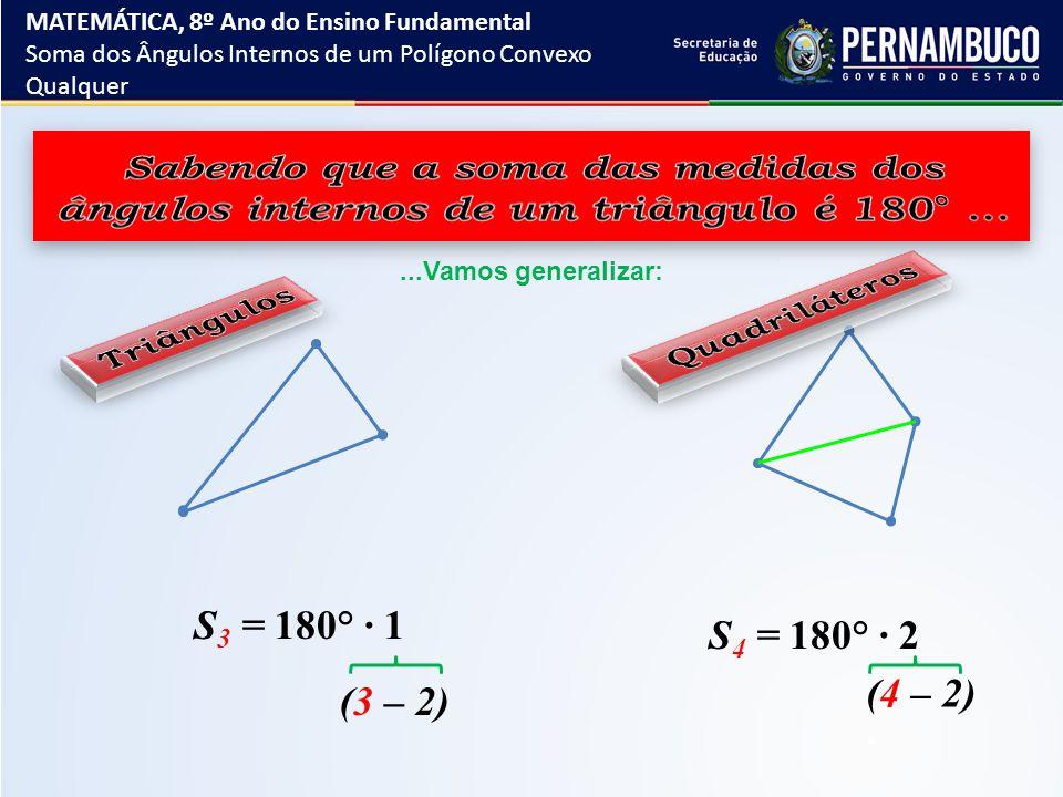 ...Vamos generalizar: S 3 = 180° ∙ 1 S 4 = 180° ∙ 2 (3 – 2) (4 – 2) MATEMÁTICA, 8º Ano do Ensino Fundamental Soma dos Ângulos Internos de um Polígono