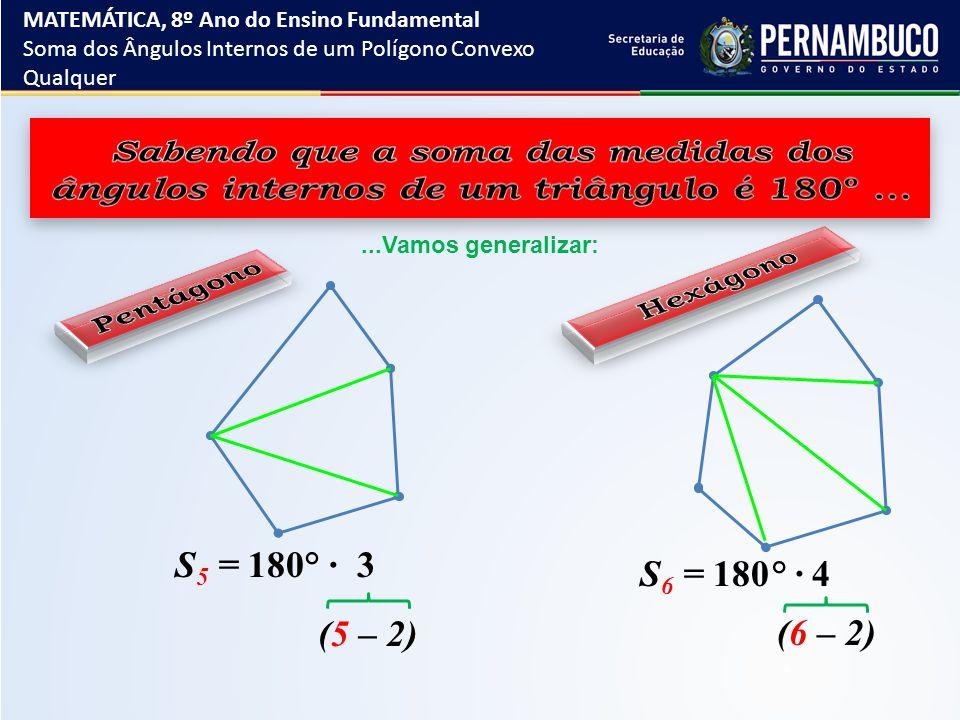 ...Vamos generalizar: S 5 = 180° ∙ 3 S 6 = 180° ∙ 4 (5 – 2) (6 – 2) MATEMÁTICA, 8º Ano do Ensino Fundamental Soma dos Ângulos Internos de um Polígono