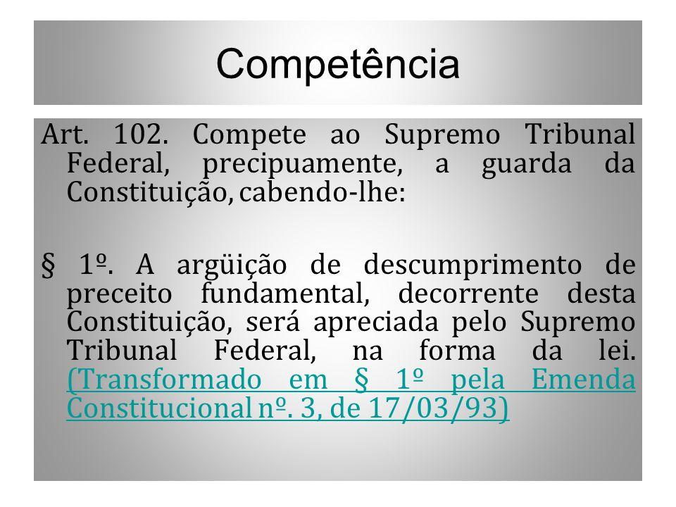 Competência Art. 102. Compete ao Supremo Tribunal Federal, precipuamente, a guarda da Constituição, cabendo-lhe: § 1º. A argüição de descumprimento de