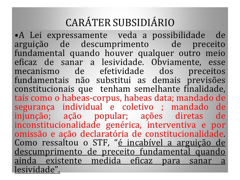 CARÁTER SUBSIDIÁRIO A Lei expressamente veda a possibilidade de arguição de descumprimento de preceito fundamental quando houver qualquer outro meio e