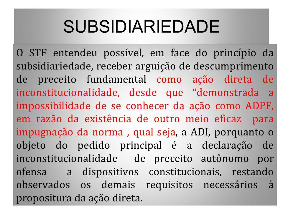 SUBSIDIARIEDADE O STF entendeu possível, em face do princípio da subsidiariedade, receber arguição de descumprimento de preceito fundamental como ação