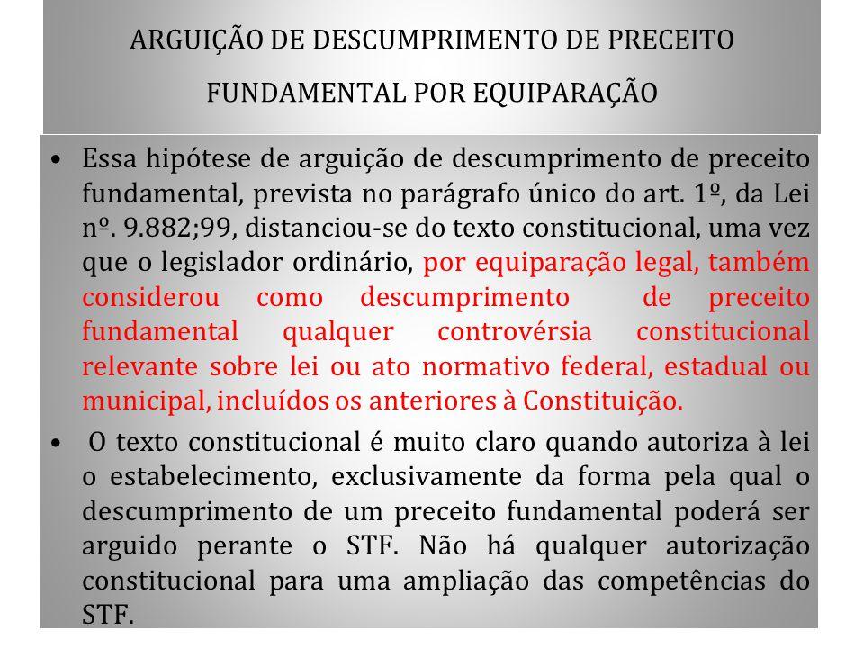 ARGUIÇÃO DE DESCUMPRIMENTO DE PRECEITO FUNDAMENTAL POR EQUIPARAÇÃO Essa hipótese de arguição de descumprimento de preceito fundamental, prevista no pa