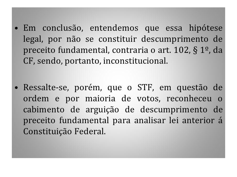 Em conclusão, entendemos que essa hipótese legal, por não se constituir descumprimento de preceito fundamental, contraria o art. 102, § 1º, da CF, sen