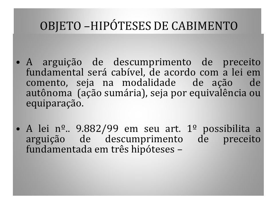 OBJETO –HIPÓTESES DE CABIMENTO A arguição de descumprimento de preceito fundamental será cabível, de acordo com a lei em comento, seja na modalidade d