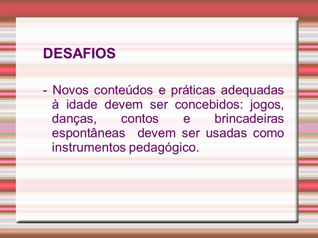 DESAFIOS - Novos conteúdos e práticas adequadas à idade devem ser concebidos: jogos, danças, contos e brincadeiras espontâneas devem ser usadas como instrumentos pedagógico.