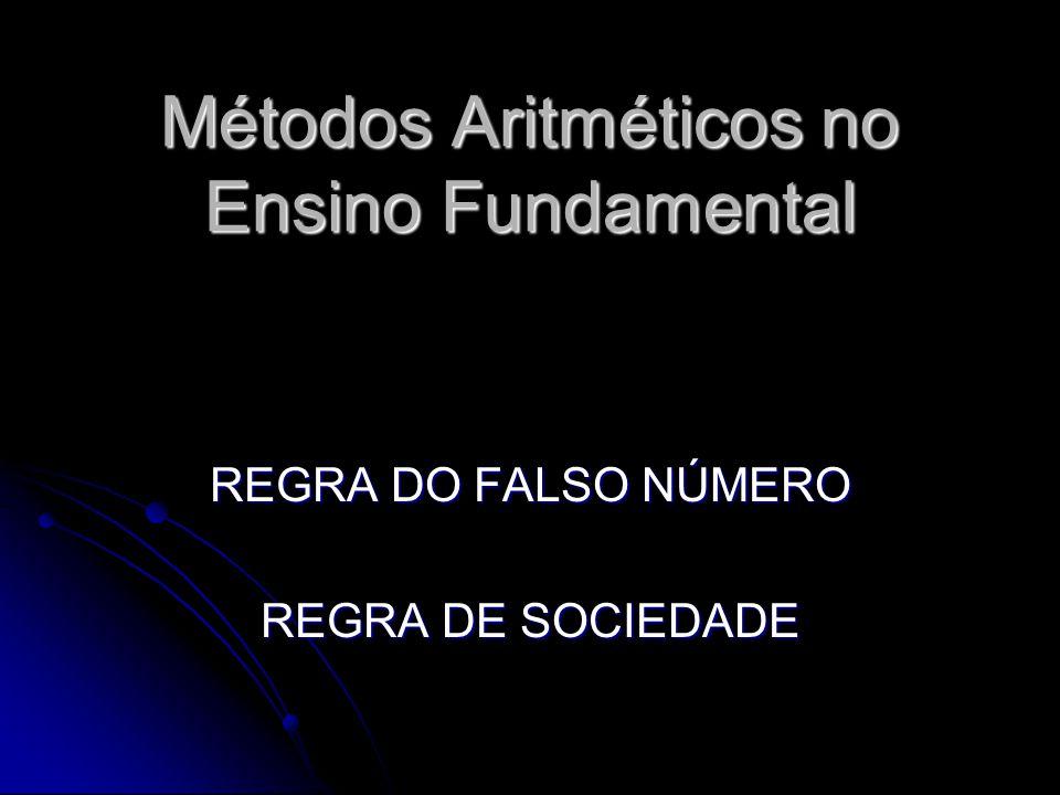 Métodos Aritméticos no Ensino Fundamental REGRA DO FALSO NÚMERO REGRA DE SOCIEDADE