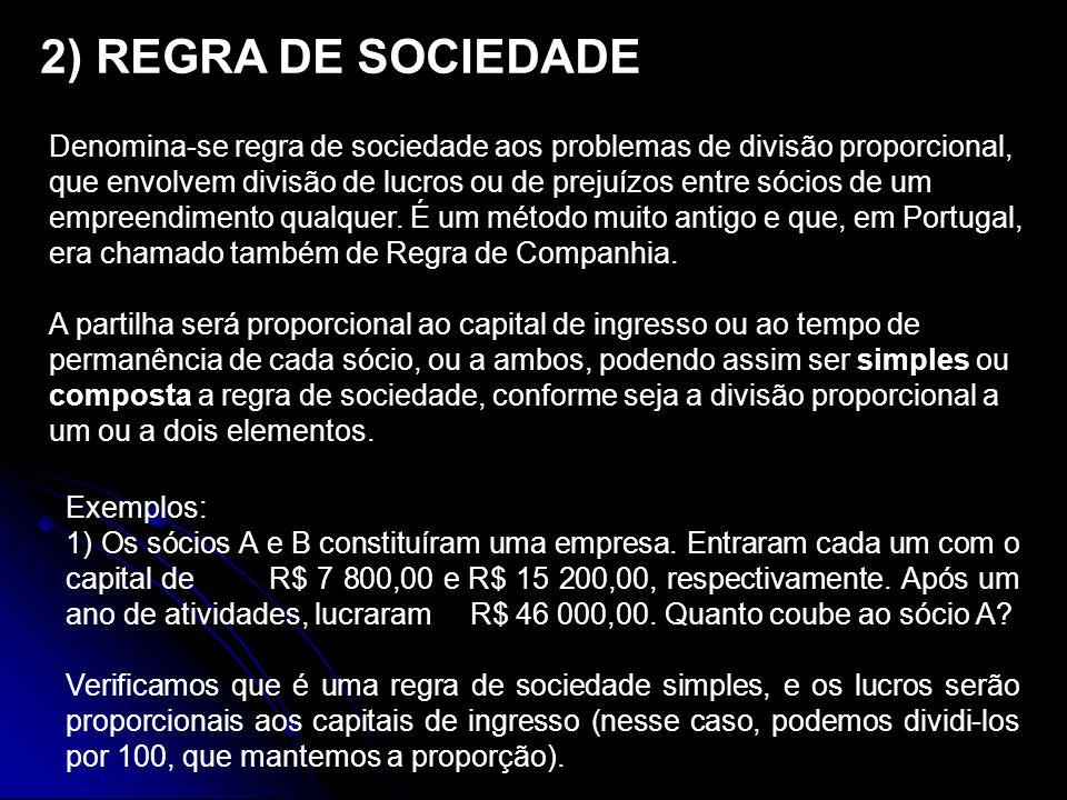 2) REGRA DE SOCIEDADE Denomina-se regra de sociedade aos problemas de divisão proporcional, que envolvem divisão de lucros ou de prejuízos entre sócios de um empreendimento qualquer.