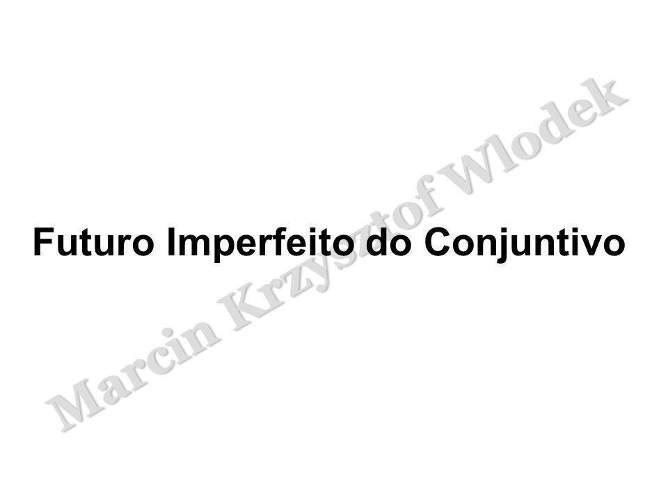 Marcin Krzysztof Wlodek O Futuro Imperfeito do Conjuntivo forma-se a partir do Tema do Pretérito.