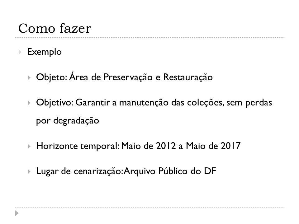 Como fazer  Exemplo  Objeto: Área de Preservação e Restauração  Objetivo: Garantir a manutenção das coleções, sem perdas por degradação  Horizonte