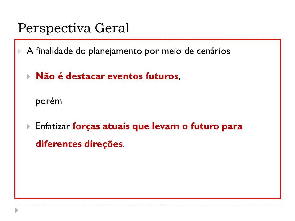Perspectiva Geral  A finalidade do planejamento por meio de cenários  Não é destacar eventos futuros, porém  Enfatizar forças atuais que levam o fu