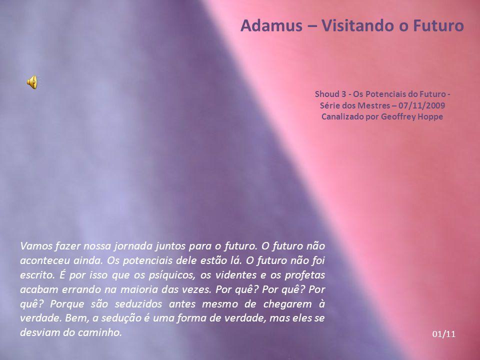 Adamus – Visitando o Futuro Shoud 3 - Os Potenciais do Futuro - Série dos Mestres – 07/11/2009 Canalizado por Geoffrey Hoppe Do modo mais belo e mais fluente, eles começam a vir para o presente, para esta realidade, para seu Ponto de Presença, seu Ponto de Escolha, seu Ponto de Realização.
