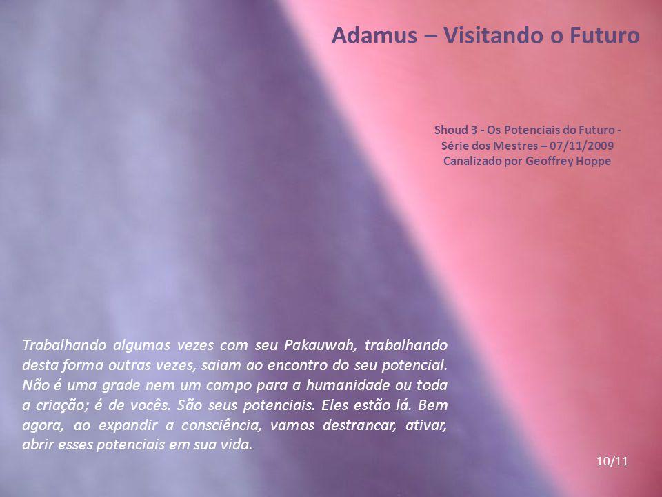 Adamus – Visitando o Futuro Shoud 3 - Os Potenciais do Futuro - Série dos Mestres – 07/11/2009 Canalizado por Geoffrey Hoppe Estamos expandindo nossa
