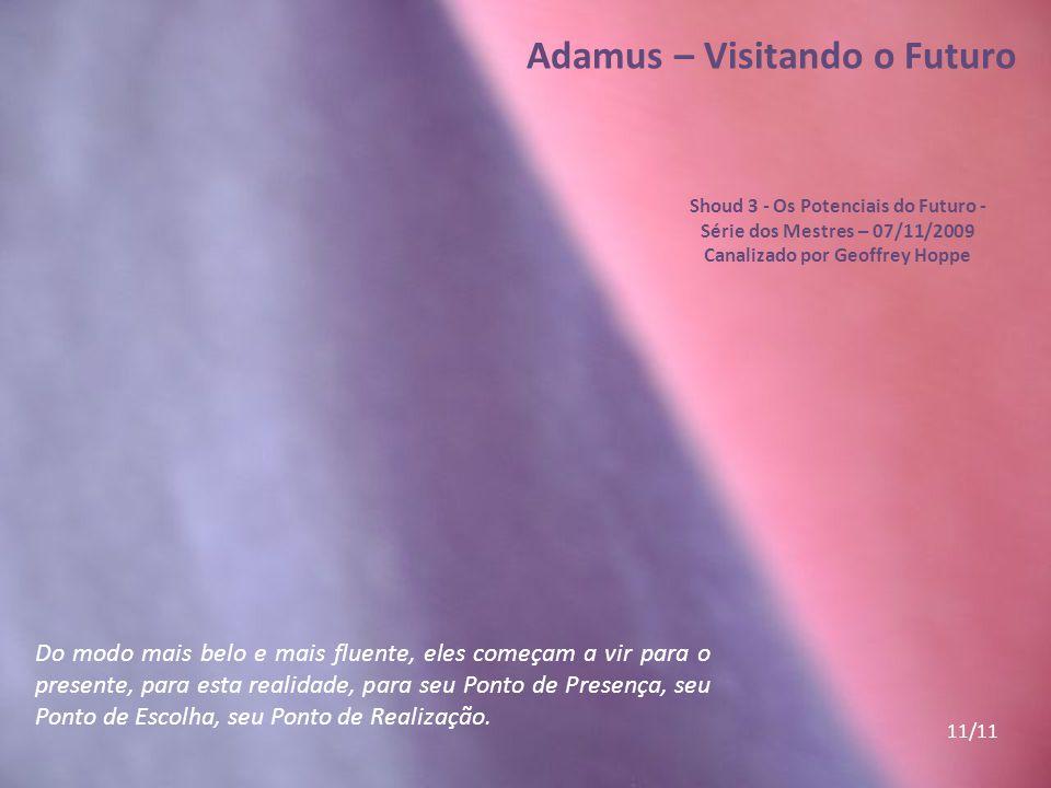 Adamus – Visitando o Futuro Shoud 3 - Os Potenciais do Futuro - Série dos Mestres – 07/11/2009 Canalizado por Geoffrey Hoppe Trabalhando algumas vezes