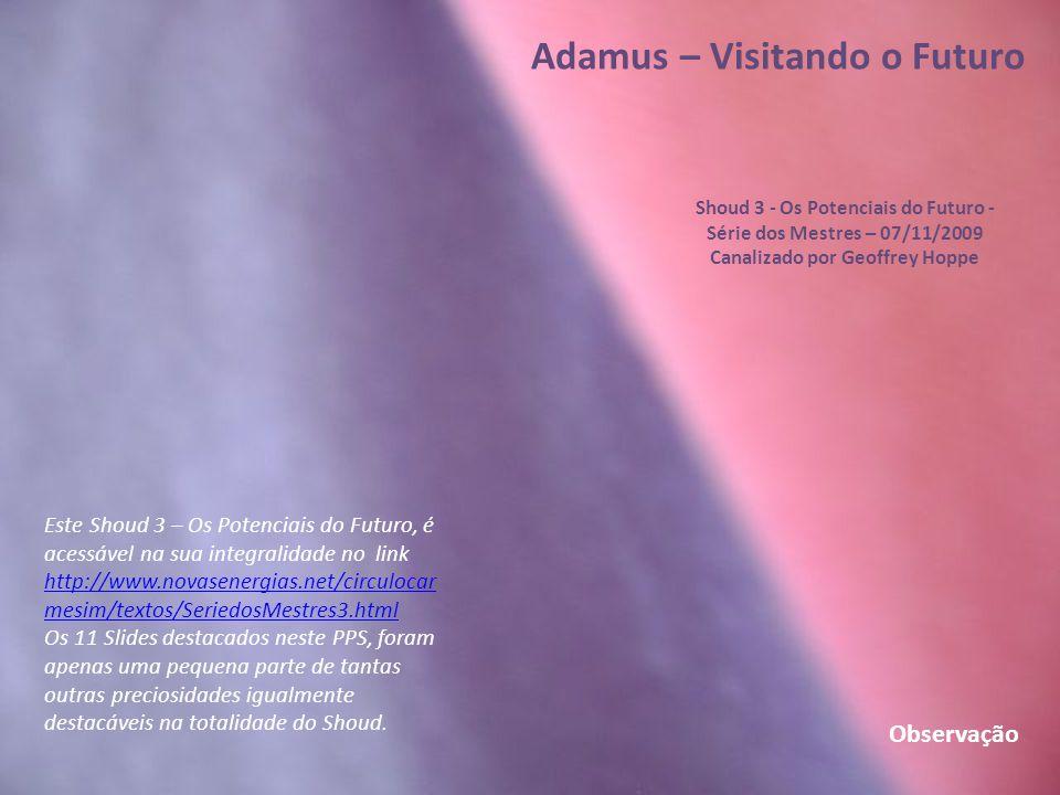 Adamus – Visitando o Futuro Shoud 3 - Os Potenciais do Futuro - Série dos Mestres – 07/11/2009 Canalizado por Geoffrey Hoppe Do modo mais belo e mais