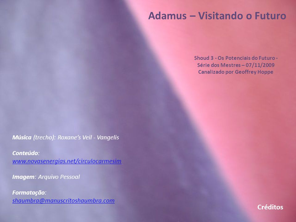 Adamus – Visitando o Futuro Shoud 3 - Os Potenciais do Futuro - Série dos Mestres – 07/11/2009 Canalizado por Geoffrey Hoppe Este Shoud 3 – Os Potenci