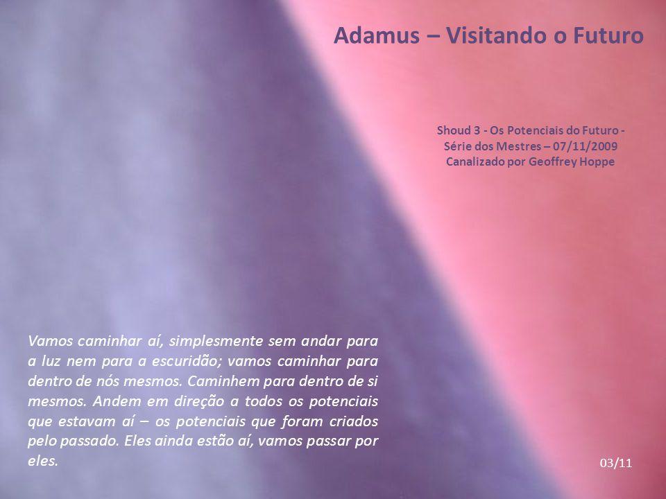 Adamus – Visitando o Futuro Shoud 3 - Os Potenciais do Futuro - Série dos Mestres – 07/11/2009 Canalizado por Geoffrey Hoppe Vamos caminhar aí, simplesmente sem andar para a luz nem para a escuridão; vamos caminhar para dentro de nós mesmos.