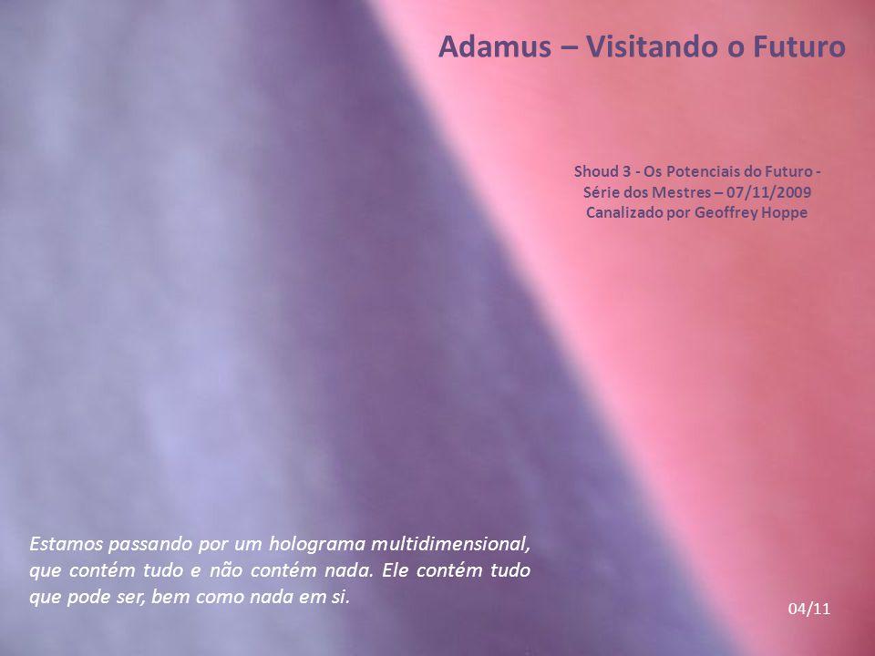 Adamus – Visitando o Futuro Shoud 3 - Os Potenciais do Futuro - Série dos Mestres – 07/11/2009 Canalizado por Geoffrey Hoppe Estamos passando por um holograma multidimensional, que contém tudo e não contém nada.