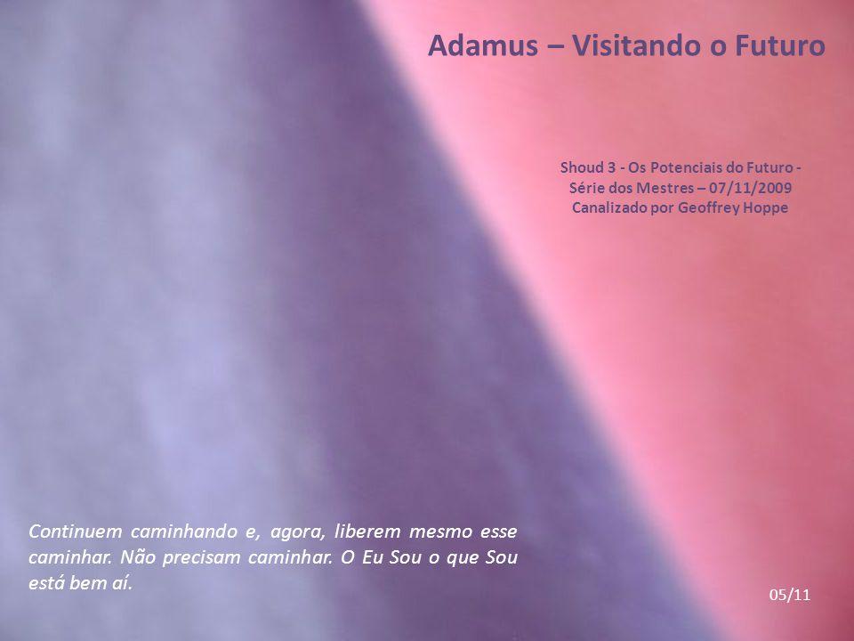 Adamus – Visitando o Futuro Shoud 3 - Os Potenciais do Futuro - Série dos Mestres – 07/11/2009 Canalizado por Geoffrey Hoppe Continuem caminhando e, agora, liberem mesmo esse caminhar.
