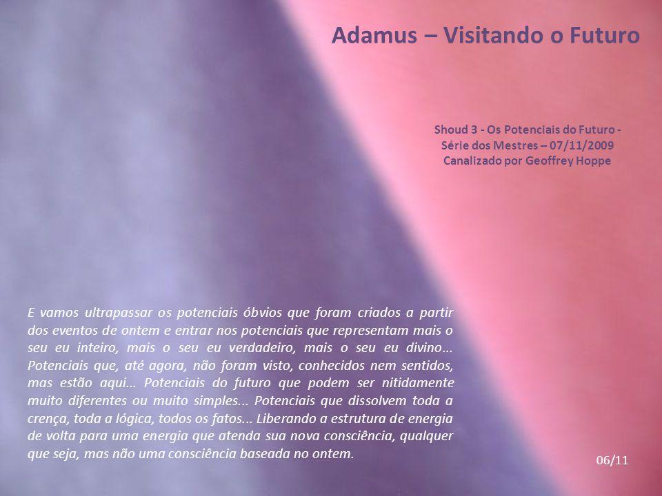 Adamus – Visitando o Futuro Shoud 3 - Os Potenciais do Futuro - Série dos Mestres – 07/11/2009 Canalizado por Geoffrey Hoppe Continuem caminhando e, a