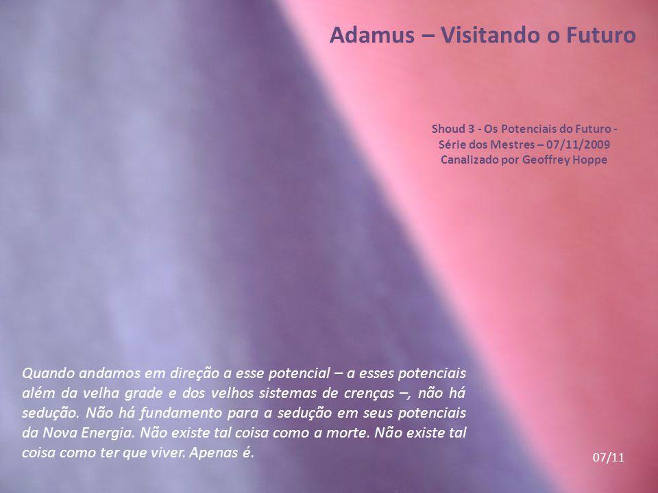 Adamus – Visitando o Futuro Shoud 3 - Os Potenciais do Futuro - Série dos Mestres – 07/11/2009 Canalizado por Geoffrey Hoppe E vamos ultrapassar os po