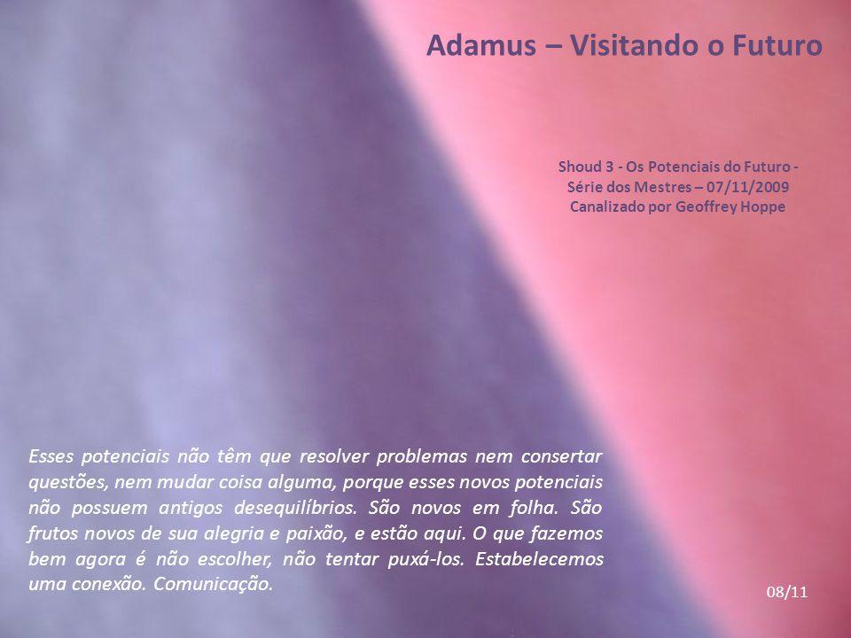 Adamus – Visitando o Futuro Shoud 3 - Os Potenciais do Futuro - Série dos Mestres – 07/11/2009 Canalizado por Geoffrey Hoppe Esses potenciais não têm que resolver problemas nem consertar questões, nem mudar coisa alguma, porque esses novos potenciais não possuem antigos desequilíbrios.