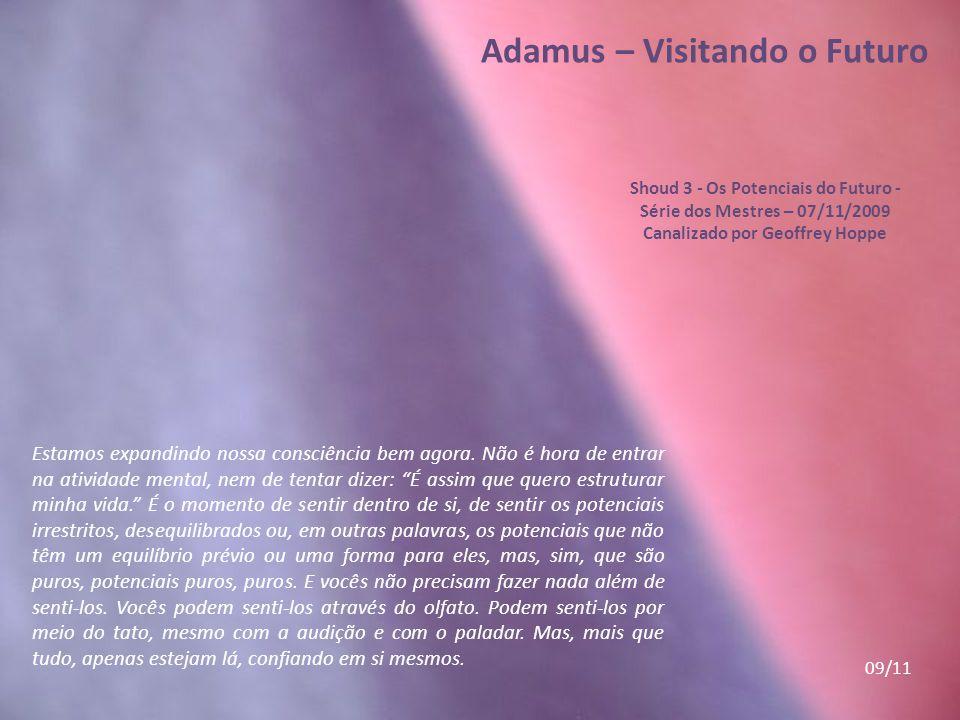 Adamus – Visitando o Futuro Shoud 3 - Os Potenciais do Futuro - Série dos Mestres – 07/11/2009 Canalizado por Geoffrey Hoppe Estamos expandindo nossa consciência bem agora.