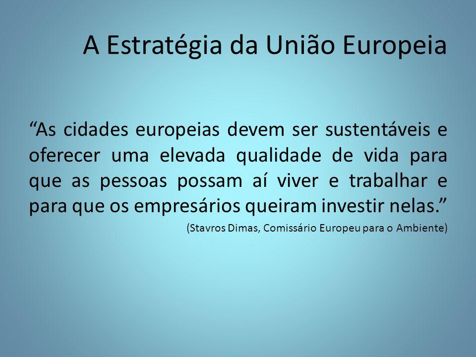 A Estratégia da União Europeia As cidades europeias devem ser sustentáveis e oferecer uma elevada qualidade de vida para que as pessoas possam aí viver e trabalhar e para que os empresários queiram investir nelas. (Stavros Dimas, Comissário Europeu para o Ambiente)