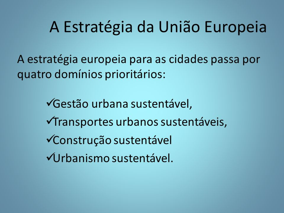 A Estratégia da União Europeia A estratégia europeia para as cidades passa por quatro domínios prioritários: Gestão urbana sustentável, Transportes urbanos sustentáveis, Construção sustentável Urbanismo sustentável.