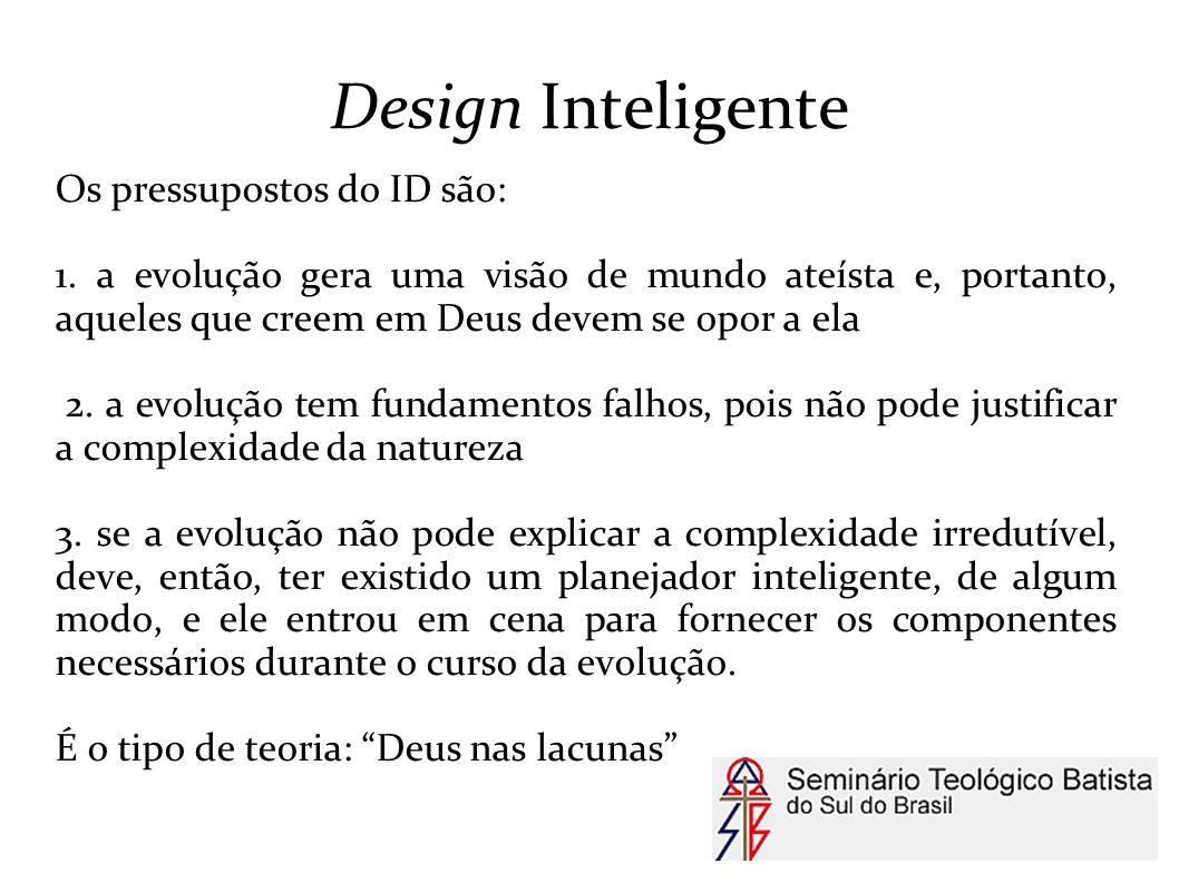 Design Inteligente Os pressupostos do ID são: 1. a evolução gera uma visão de mundo ateísta e, portanto, aqueles que creem em Deus devem se opor a ela
