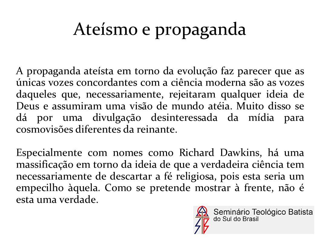 Ateísmo e propaganda A propaganda ateísta em torno da evolução faz parecer que as únicas vozes concordantes com a ciência moderna são as vozes daquele