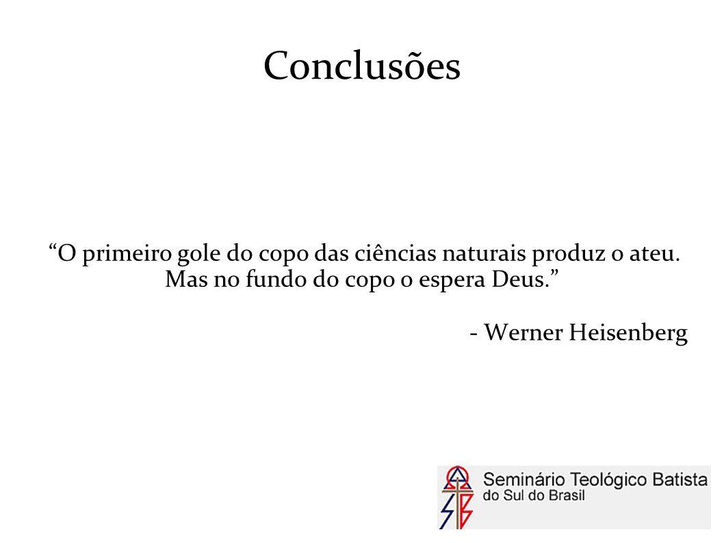 """Conclusões """"O primeiro gole do copo das ciências naturais produz o ateu. Mas no fundo do copo o espera Deus."""" - Werner Heisenberg"""