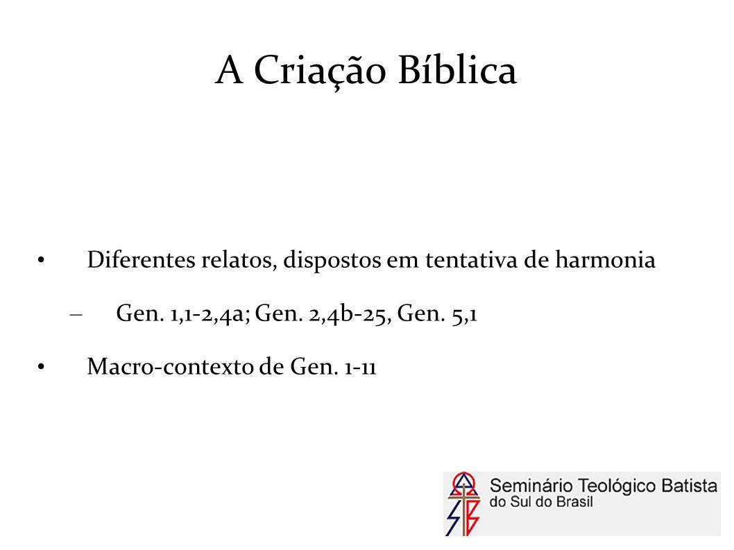 A Criação Bíblica Diferentes relatos, dispostos em tentativa de harmonia – Gen. 1,1-2,4a; Gen. 2,4b-25, Gen. 5,1 Macro-contexto de Gen. 1-11