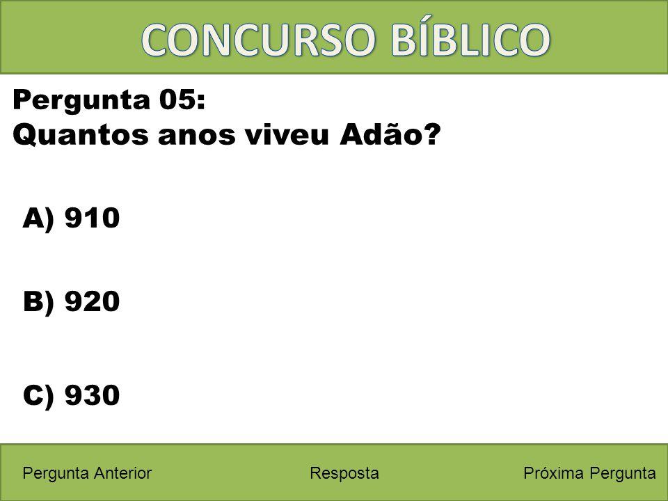 Próxima PerguntaPergunta Anterior A) 910 Pergunta 05: Quantos anos viveu Adão? Resposta B) 920 C) 930