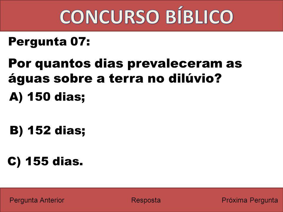 Próxima PerguntaPergunta Anterior Pergunta 07: Por quantos dias prevaleceram as águas sobre a terra no dilúvio? Resposta C) 155 dias. A) 150 dias; B)