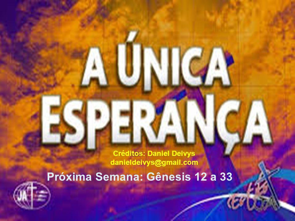 Créditos: Daniel Deivys danieldeivys@gmail.com Créditos: Daniel Deivys danieldeivys@gmail.com Próxima Semana: Gênesis 12 a 33