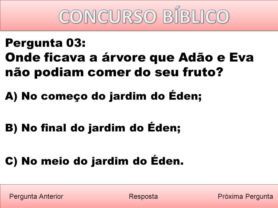 Próxima PerguntaPergunta Anterior B) No final do jardim do Éden; Pergunta 03: Onde ficava a árvore que Adão e Eva não podiam comer do seu fruto? Respo