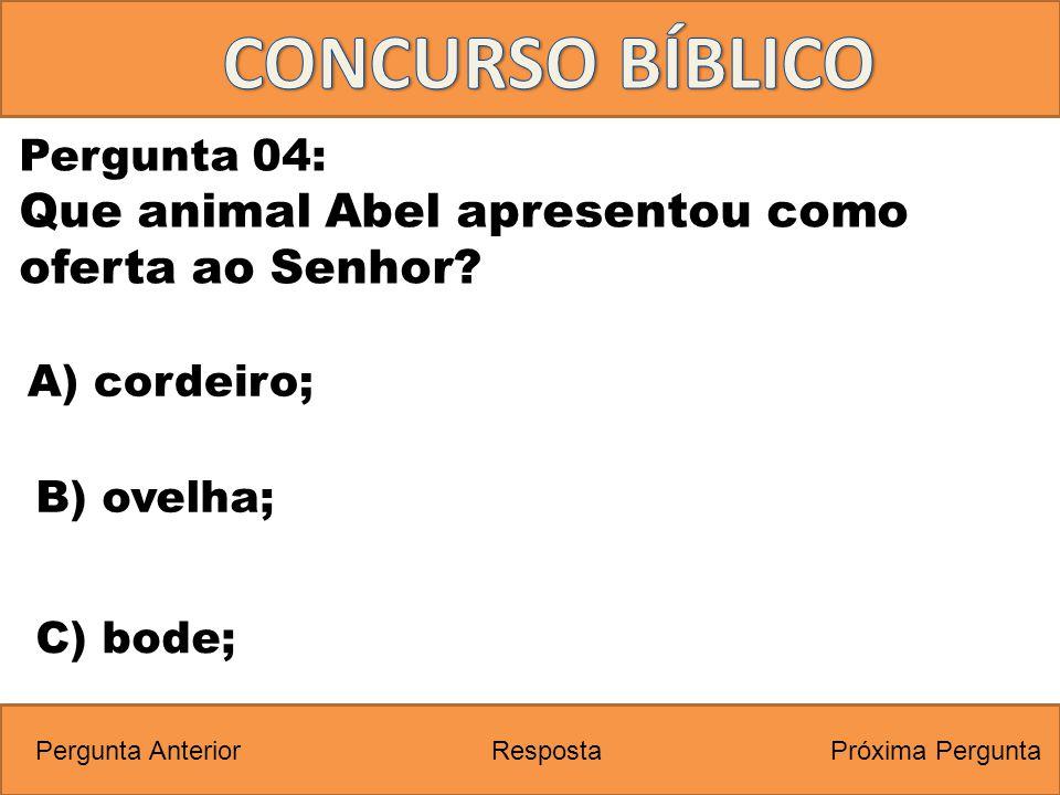 Próxima PerguntaPergunta Anterior C) bode; Pergunta 04: Que animal Abel apresentou como oferta ao Senhor? Resposta B) ovelha; A) cordeiro;