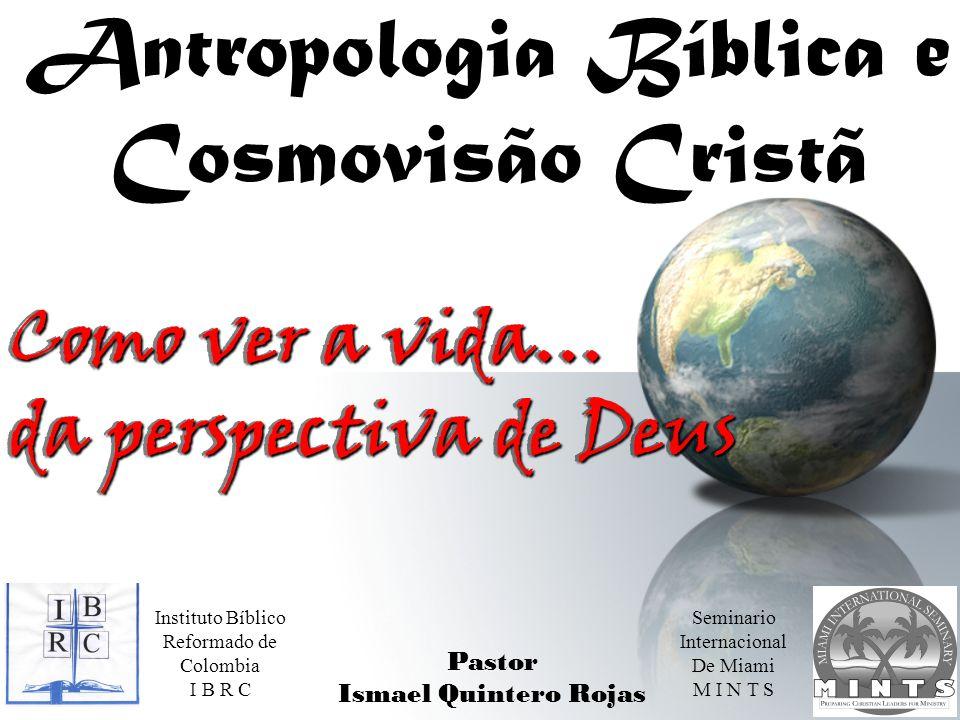 Antropologia Bíblica e Cosmovisão Cristã Como ver a vida… da perspectiva de Deus Como ver a vida… da perspectiva de Deus Pastor Ismael Quintero Rojas