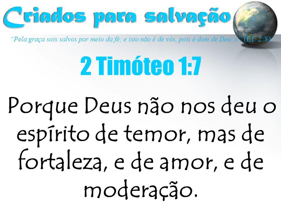 """""""Pela graça sois salvos por meio da fé; e isto não é de vós, pois é dom de Deu\\s """" (Ef. 2:8) Criados para salvação Criados para salvação 2 Timóteo 1:"""