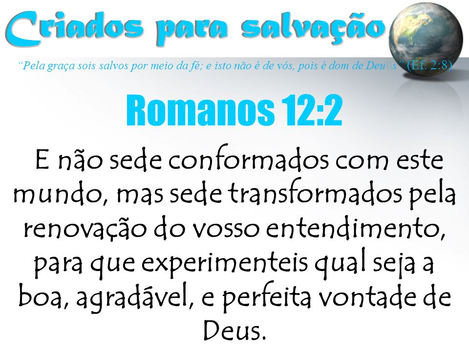 """""""Pela graça sois salvos por meio da fé; e isto não é de vós, pois é dom de Deu\\s """" (Ef. 2:8) Criados para salvação Criados para salvação E não sede c"""