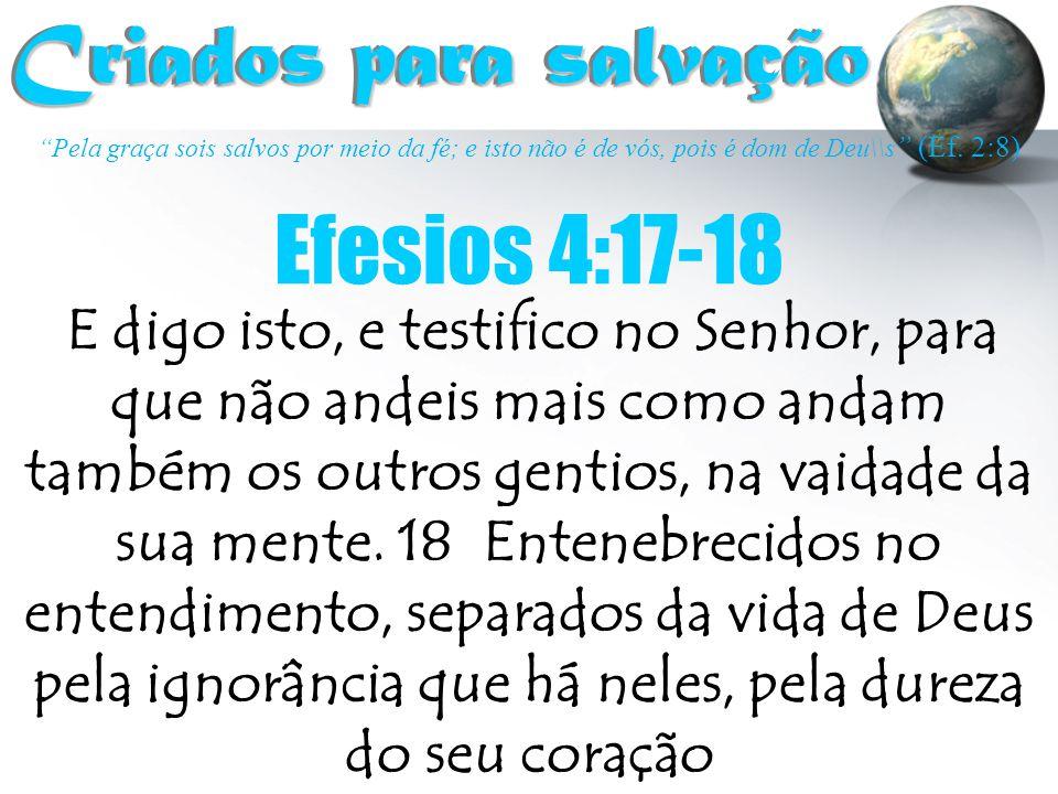 """""""Pela graça sois salvos por meio da fé; e isto não é de vós, pois é dom de Deu\\s """" (Ef. 2:8) Criados para salvação Criados para salvação Efesios 4:17"""