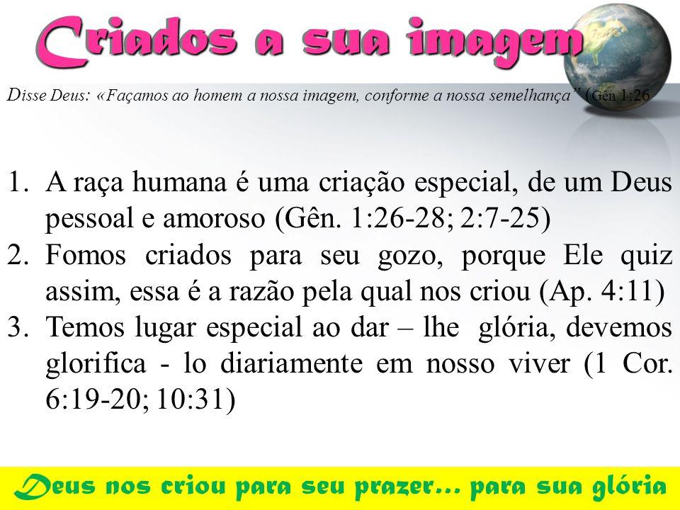 Criados a sua imagem Criados a sua imagem 1.A raça humana é uma criação especial, de um Deus pessoal e amoroso (Gên. 1:26-28; 2:7-25) 2.Fomos criados