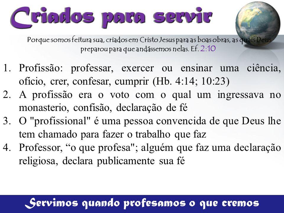 Criados para servir Criados para servir 1.Profissão: professar, exercer ou ensinar uma ciência, oficio, crer, confesar, cumprir (Hb. 4:14; 10:23) 2.A