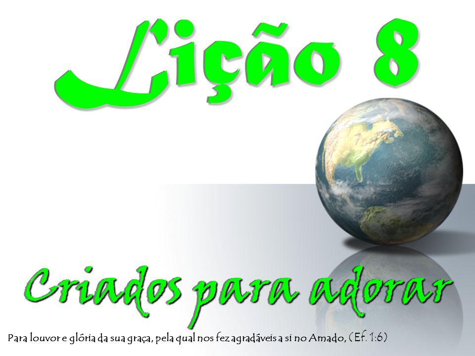 Para louvor e glória da sua graça, pela qual nos fez agradáveis a si no Amado, (Ef. 1:6) Criados para adorar Criados para adorar Lição 8 Lição 8