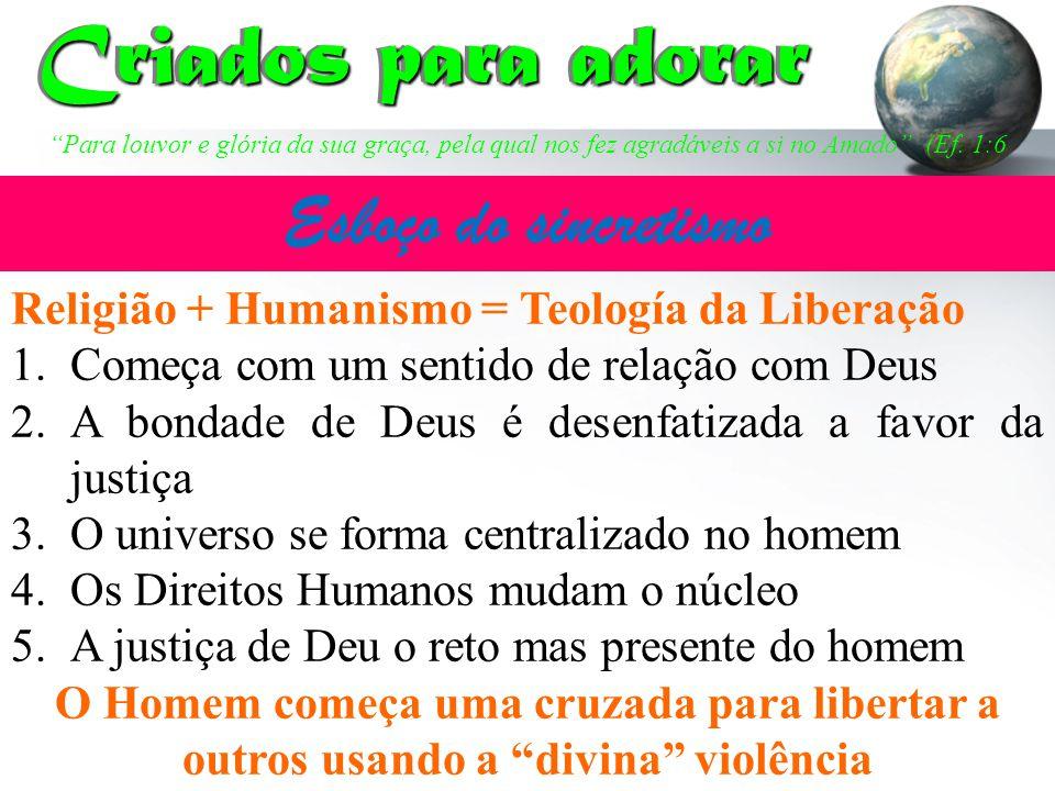 Religião + Humanismo = Teología da Liberação 1.Começa com um sentido de relação com Deus 2.A bondade de Deus é desenfatizada a favor da justiça 3.O un