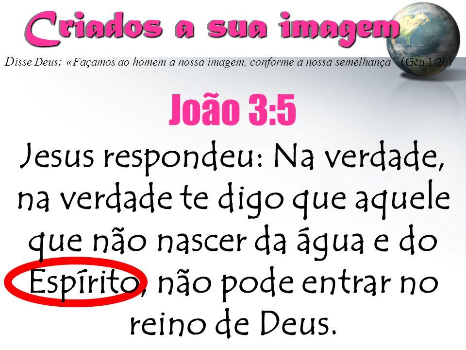 """Criados a sua imagem Criados a sua imagem João 3:5 D isse Deus : « Façamos ao homem a nossa imagem, conforme a nossa semelhança """" ( Gên 1:26) Jesus re"""