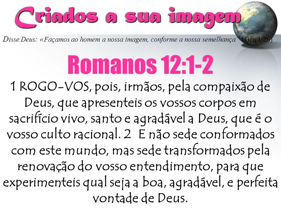 """D isse Deus : « Façamos ao homem a nossa imagem, conforme a nossa semelhança """" ( Gên 1:26) Criados a sua imagem Criados a sua imagem Romanos 12:1-2 1"""