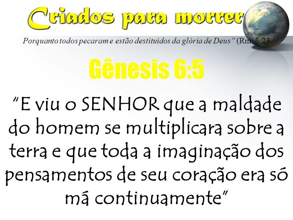 """Porquanto todos pecaram e estão destituidos da glória de Deus"""" (Rm. 3:23 Criados para morrer Criados para morrer Gênesis 6:5 """"E viu o SENHOR que a mal"""