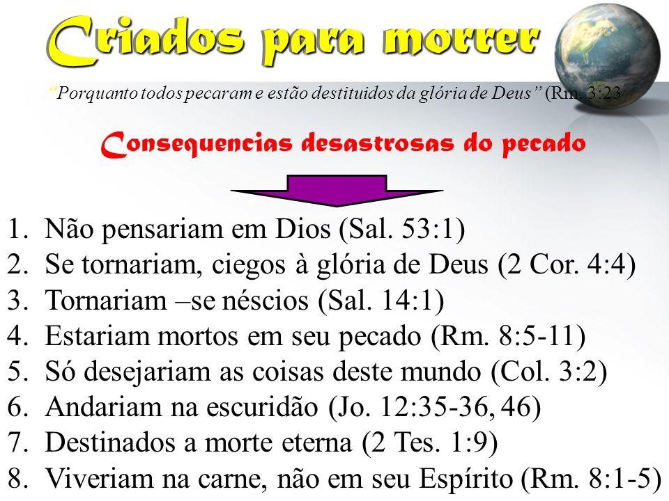 """""""Porquanto todos pecaram e estão destituidos da glória de Deus"""" (Rm. 3:23 Criados para morrer Criados para morrer 1.Não pensariam em Dios (Sal. 53:1)"""